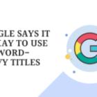 Google Says It Is Okay To Use Keyword Heavy Titles