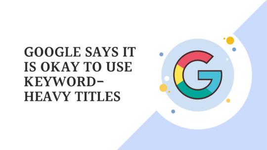 Google Says It Is Okay To Use Keyword-heavy Titles